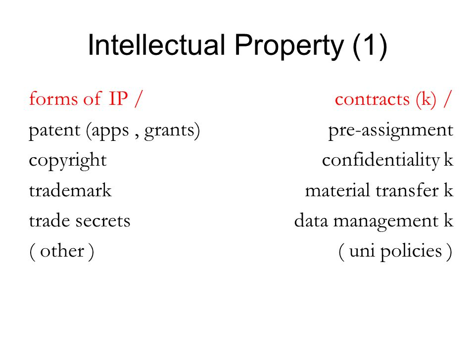 Intellectual Property (1) forms of IP / patent (apps, grants) copyright trademark trade secrets ( other ) contracts (k) / pre-assignment confidentiality k material transfer k data management k ( uni policies )