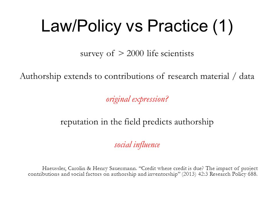Law/Policy vs Practice (1) survey of > 2000 life scientists Authorship extends to contributions of research material / data original expression.