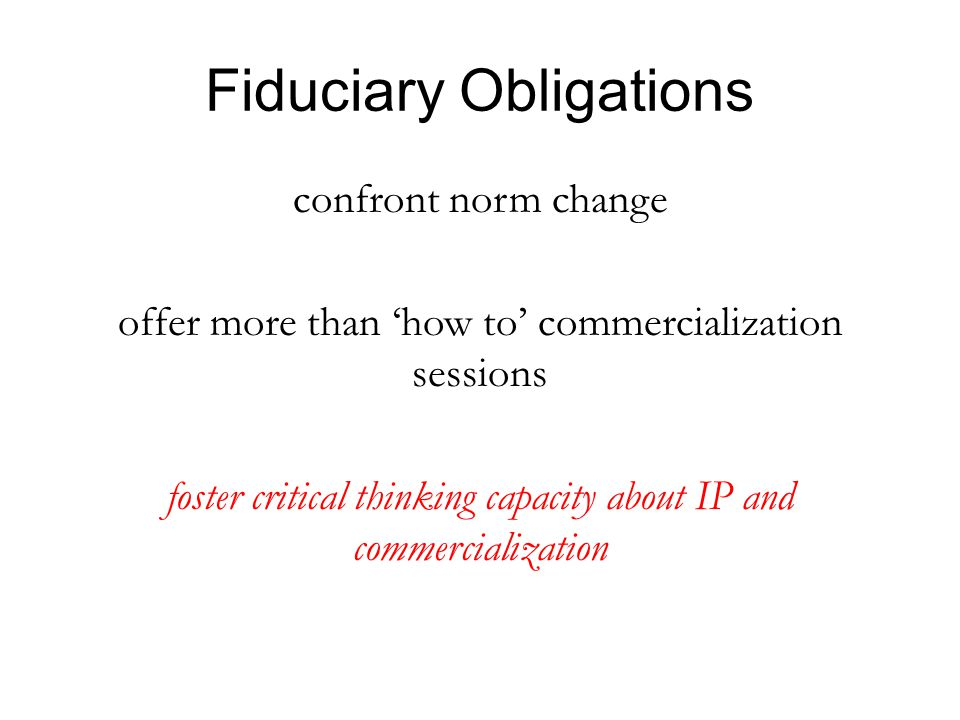 Fiduciary Obligations confront norm change offer more than 'how to' commercialization sessions foster critical thinking capacity about IP and commercialization