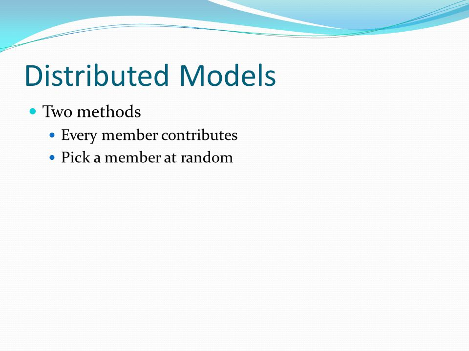Distributed Models Two methods Every member contributes Pick a member at random