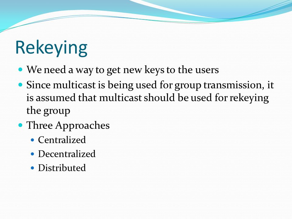 Rekeying We need a way to get new keys to the users Since multicast is being used for group transmission, it is assumed that multicast should be used for rekeying the group Three Approaches Centralized Decentralized Distributed