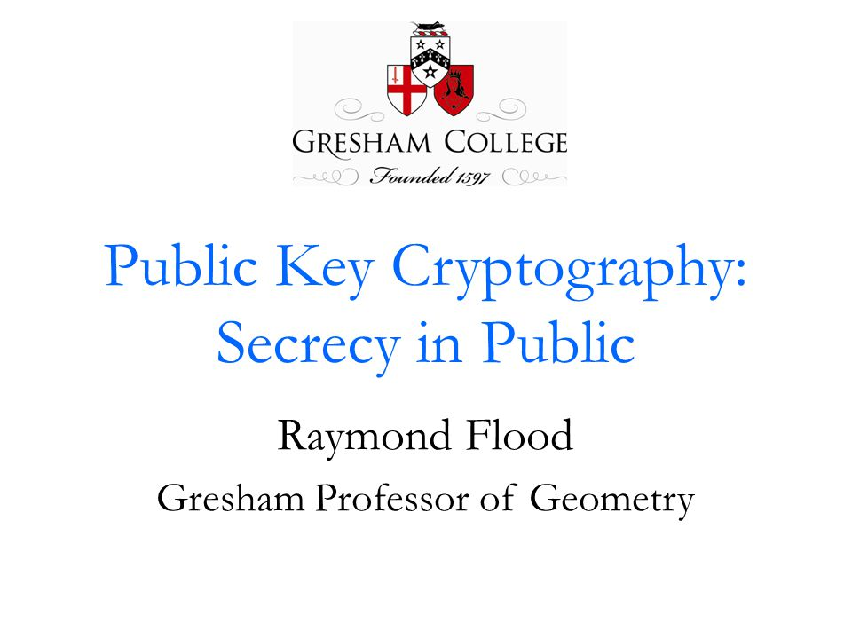 Public Key Cryptography: Secrecy in Public Raymond Flood Gresham Professor of Geometry