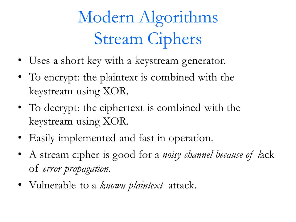 Modern Algorithms Stream Ciphers Uses a short key with a keystream generator.