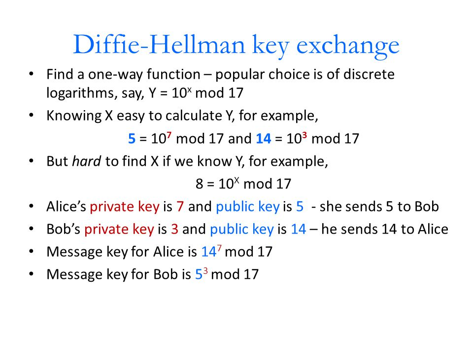 Diffie-Hellman key exchange Find a one-way function – popular choice is of discrete logarithms, say, Y = 10 x mod 17 Knowing X easy to calculate Y, for example, 5 = 10 7 mod 17 and 14 = 10 3 mod 17 But hard to find X if we know Y, for example, 8 = 10 X mod 17 Alice's private key is 7 and public key is 5 - she sends 5 to Bob Bob's private key is 3 and public key is 14 – he sends 14 to Alice Message key for Alice is 14 7 mod 17 Message key for Bob is 5 3 mod 17