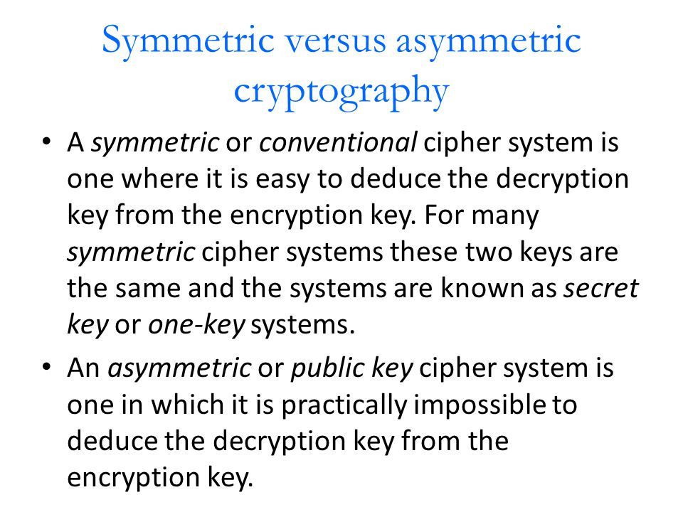 Symmetric versus asymmetric cryptography A symmetric or conventional cipher system is one where it is easy to deduce the decryption key from the encryption key.