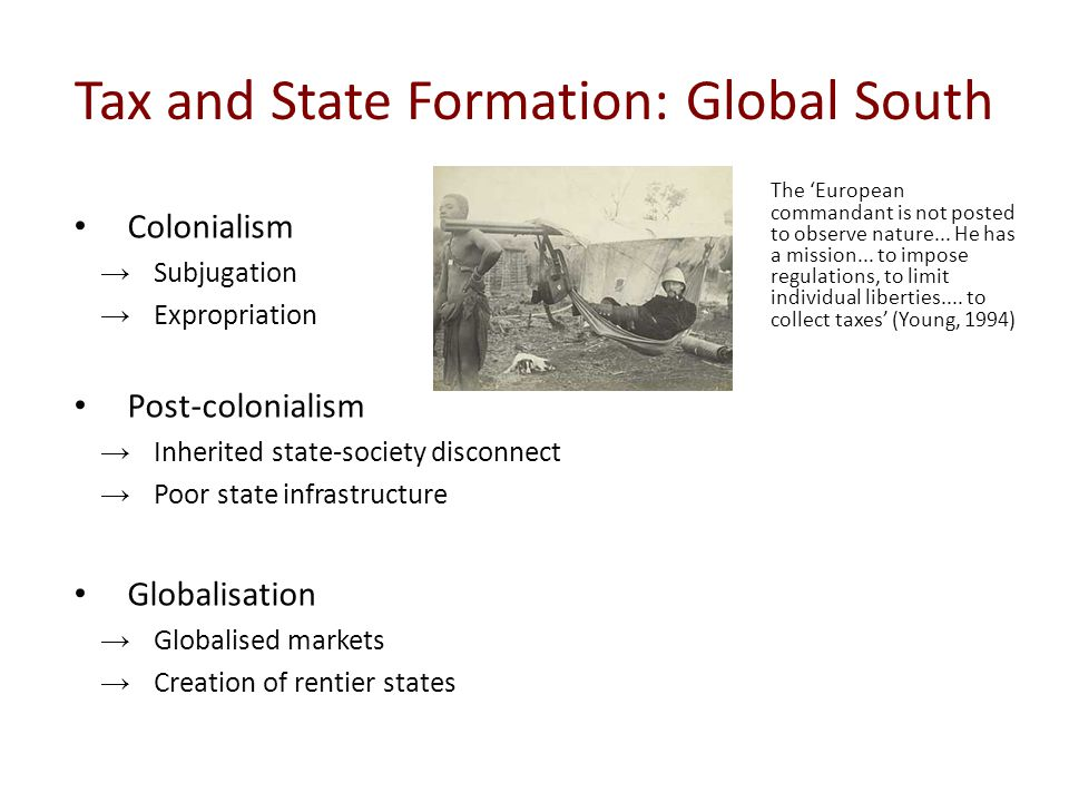 Tax and State Formation: Global South Colonialism →Subjugation →Expropriation Post-colonialism →Inherited state-society disconnect →Poor state infrast