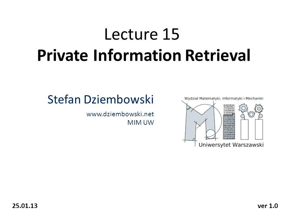 Lecture 15 Private Information Retrieval Stefan Dziembowski www.dziembowski.net MIM UW 25.01.13ver 1.0