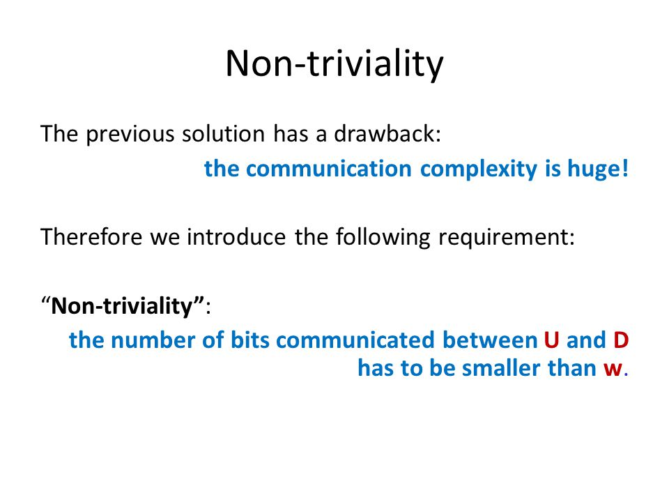 Non-triviality The previous solution has a drawback: the communication complexity is huge.