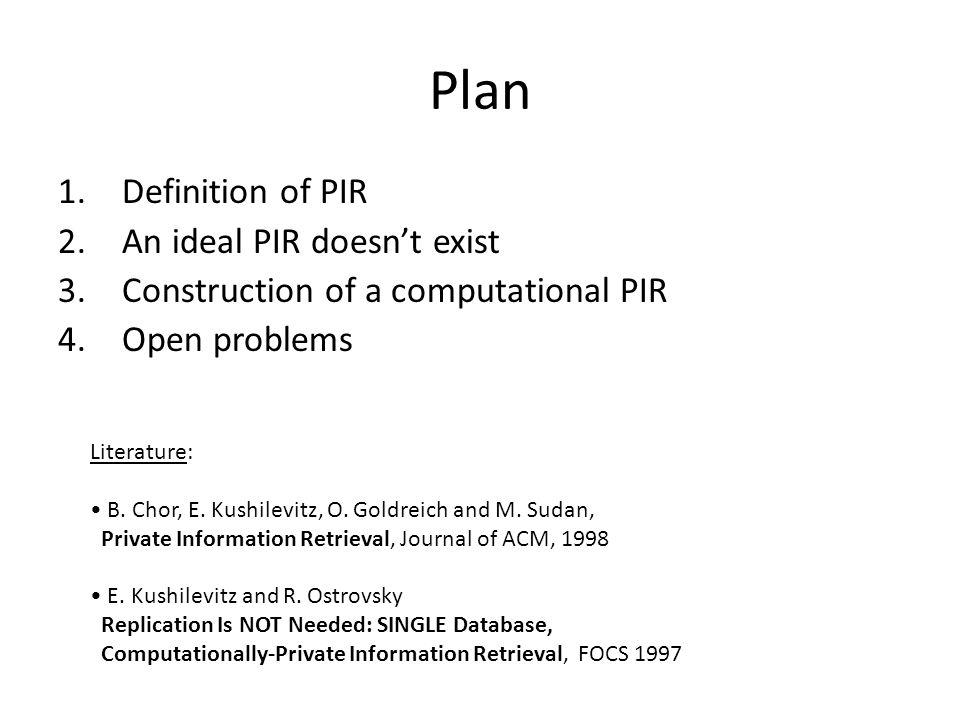 Plan 1.Definition of PIR 2.An ideal PIR doesn't exist 3.Construction of a computational PIR 4.Open problems Literature: B.