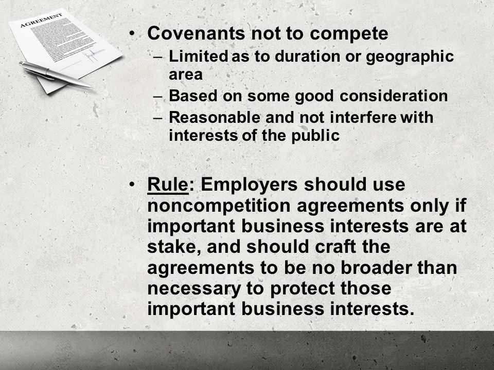 Covenants not to compete –Limited as to duration or geographic area –Based on some good consideration –Reasonable and not interfere with interests of