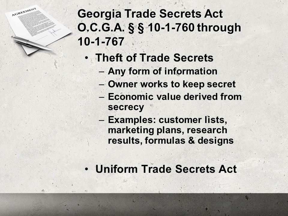 Georgia Trade Secrets Act O.C.G.A. § § 10-1-760 through 10-1-767 Theft of Trade Secrets –Any form of information –Owner works to keep secret –Economic