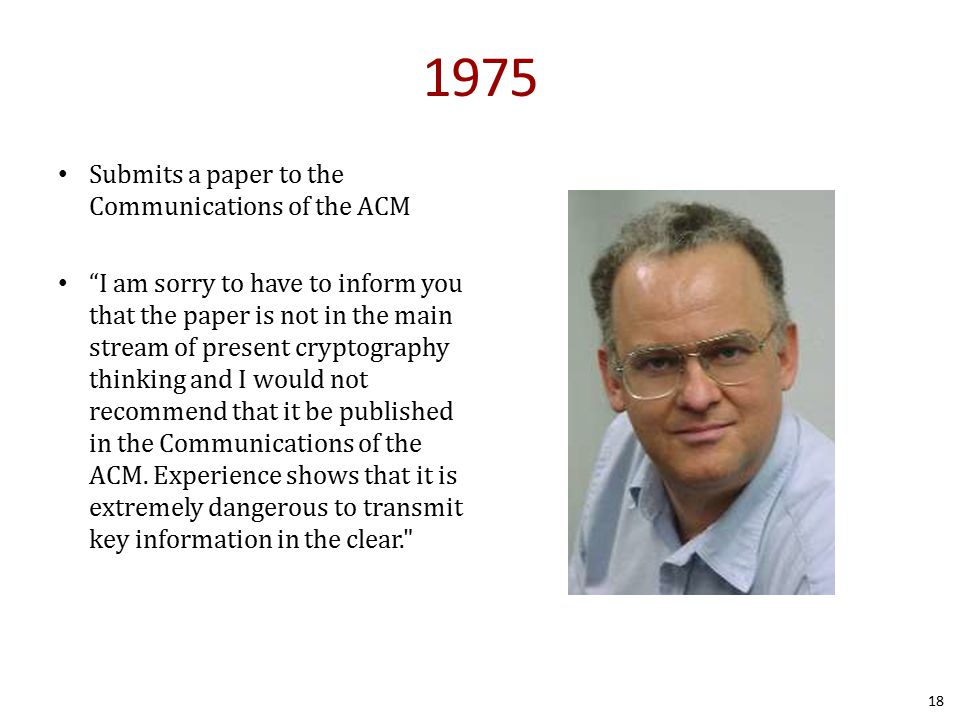 1975 Submits a paper to the Communications of the ACM I am sorry to have to inform you that the paper is not in the main stream of present cryptography thinking and I would not recommend that it be published in the Communications of the ACM.