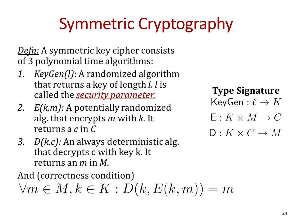 Symmetric Cryptography Defn: A symmetric key cipher consists of 3 polynomial time algorithms: 1.KeyGen(l): A randomized algorithm that returns a key of length l.