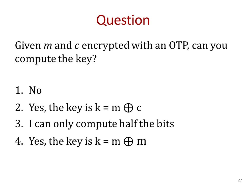 Question Given m and c encrypted with an OTP, can you compute the key? 1.No 2.Yes, the key is k = m ⊕ c 3.I can only compute half the bits 4.Yes, the