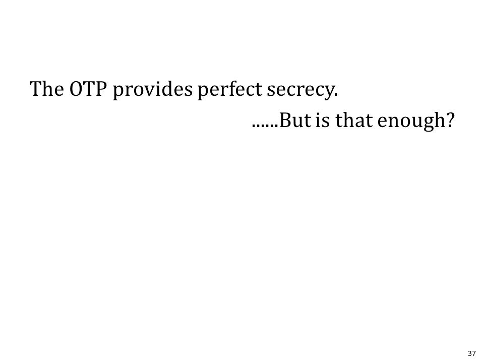 The OTP provides perfect secrecy.......But is that enough 37