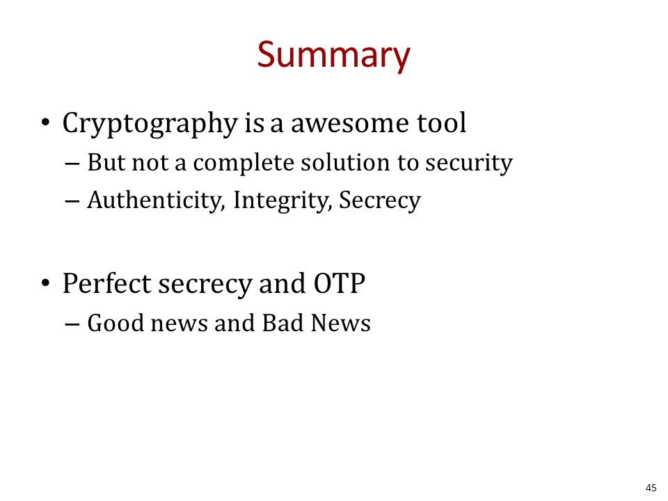 Summary Cryptography is a awesome tool – But not a complete solution to security – Authenticity, Integrity, Secrecy Perfect secrecy and OTP – Good news and Bad News 45