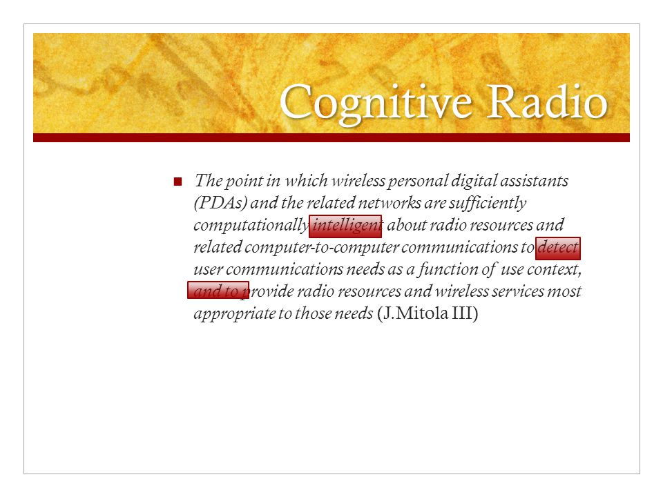 Cognitive Radio The point in which wireless personal digital assistants (PDAs) and the related networks are sufficiently computationally intelligent about radio resources and related computer-to-computer communications to detect user communications needs as a function of use context, and to provide radio resources and wireless services most appropriate to those needs (J.Mitola III)