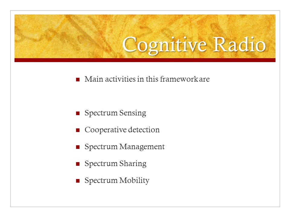 Cognitive Radio Main activities in this framework are Spectrum Sensing Cooperative detection Spectrum Management Spectrum Sharing Spectrum Mobility