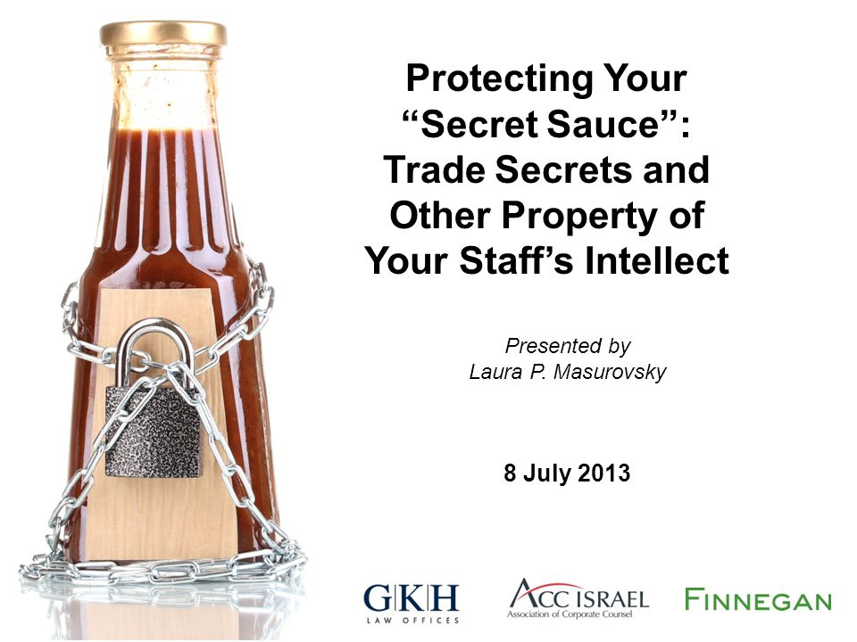 """Protecting Your """"Secret Sauce"""": Trade Secrets and Other Property of Your Staff's Intellect Presented by Laura P. Masurovsky 8 July 2013"""