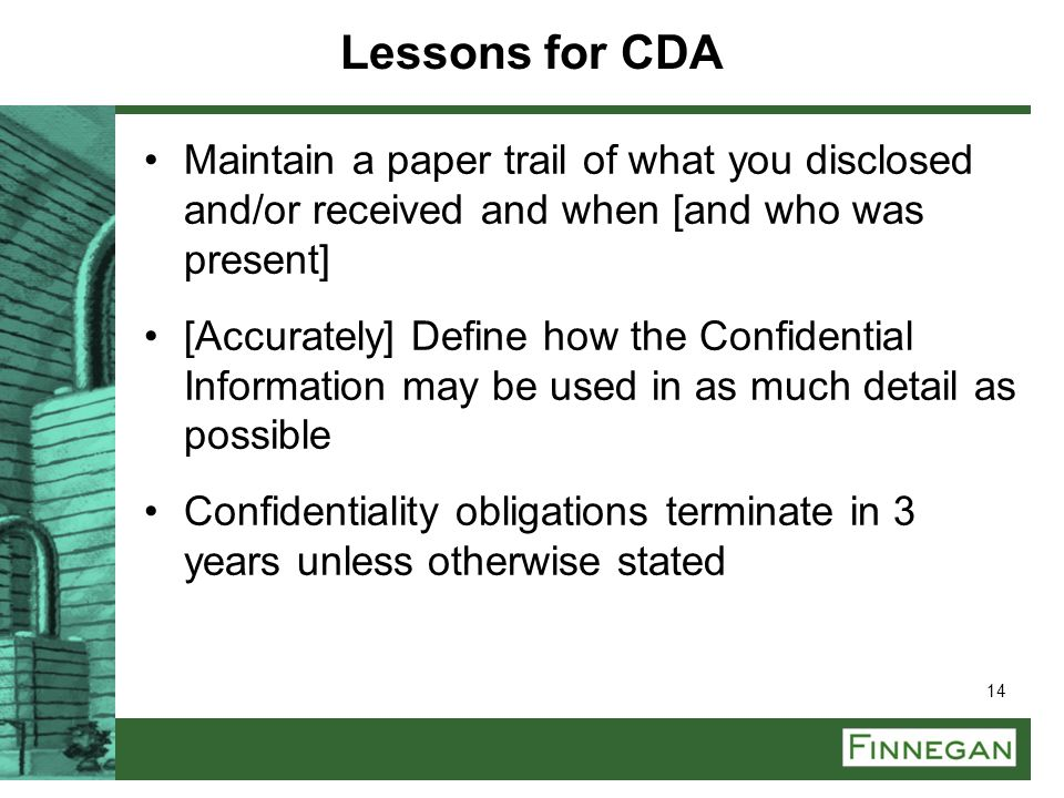 14 Lessons for CDA Maintain a paper trail of what you disclosed and/or received and when [and who was present] [Accurately] Define how the Confidentia