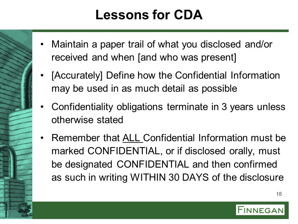 18 Lessons for CDA Maintain a paper trail of what you disclosed and/or received and when [and who was present] [Accurately] Define how the Confidentia