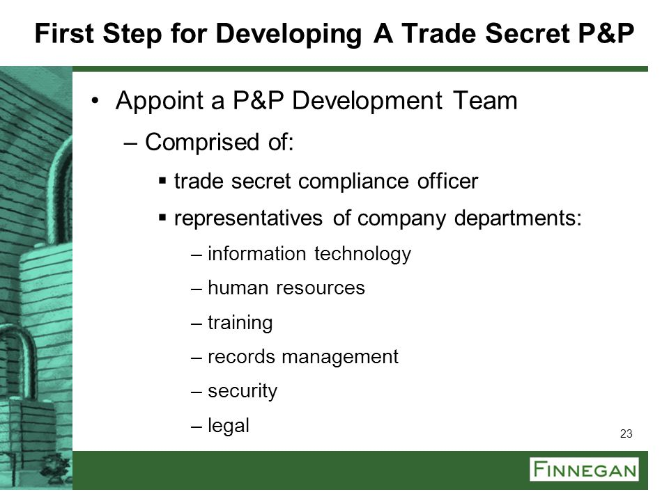 23 First Step for Developing A Trade Secret P&P Appoint a P&P Development Team –Comprised of:  trade secret compliance officer  representatives of c