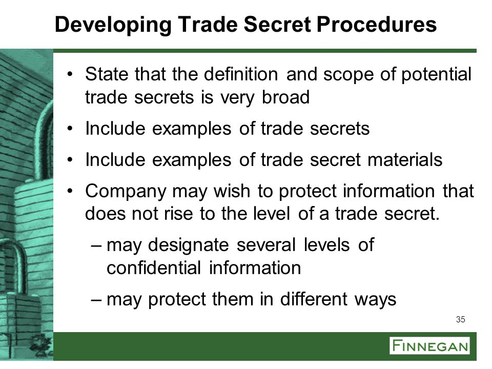 35 Developing Trade Secret Procedures State that the definition and scope of potential trade secrets is very broad Include examples of trade secrets I