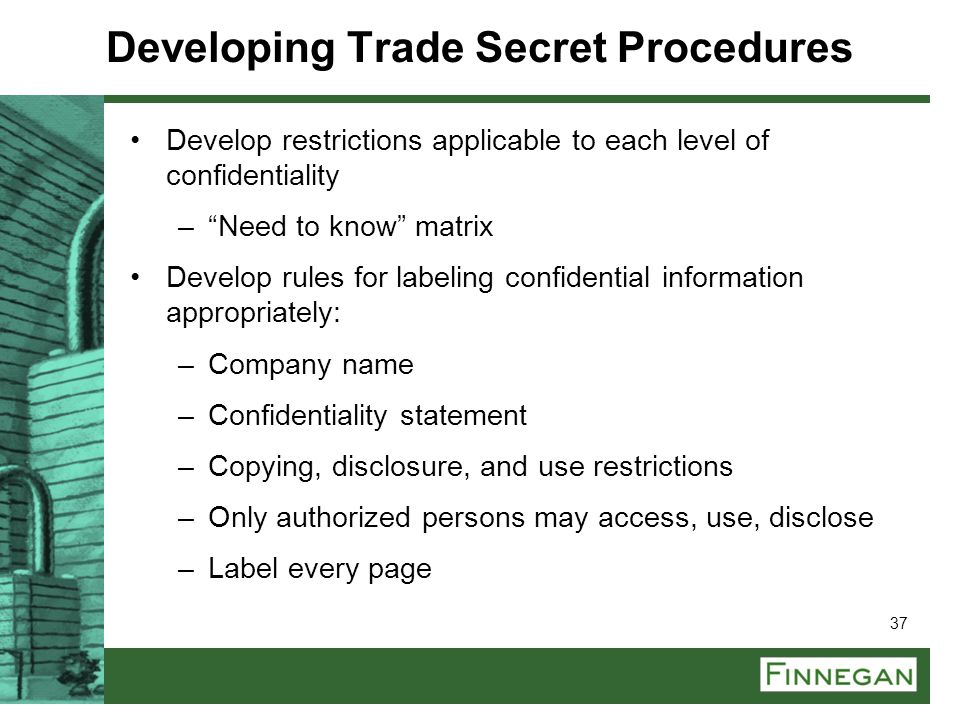 """37 Developing Trade Secret Procedures Develop restrictions applicable to each level of confidentiality –""""Need to know"""" matrix Develop rules for labeli"""