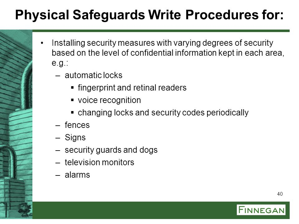 40 Physical Safeguards Write Procedures for: Installing security measures with varying degrees of security based on the level of confidential informat
