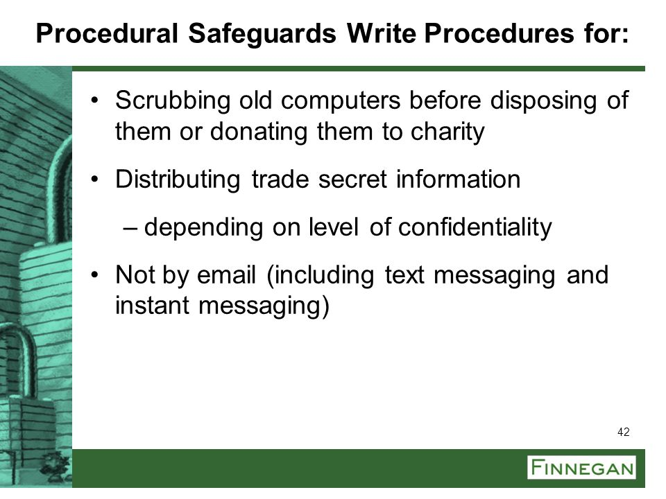 42 Procedural Safeguards Write Procedures for: Scrubbing old computers before disposing of them or donating them to charity Distributing trade secret