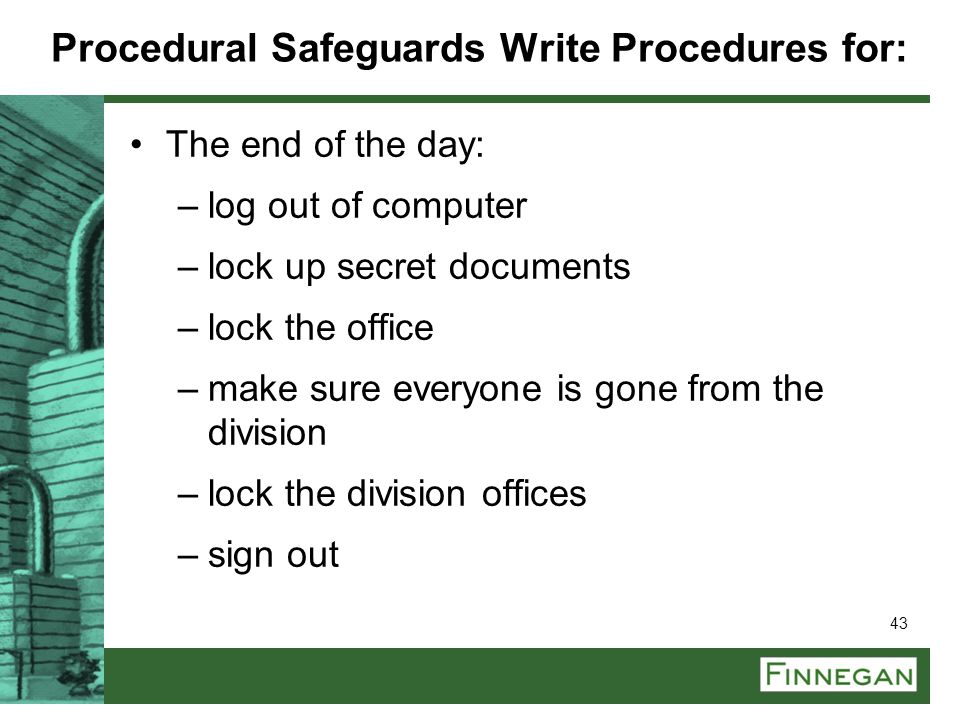 43 Procedural Safeguards Write Procedures for: The end of the day: –log out of computer –lock up secret documents –lock the office –make sure everyone
