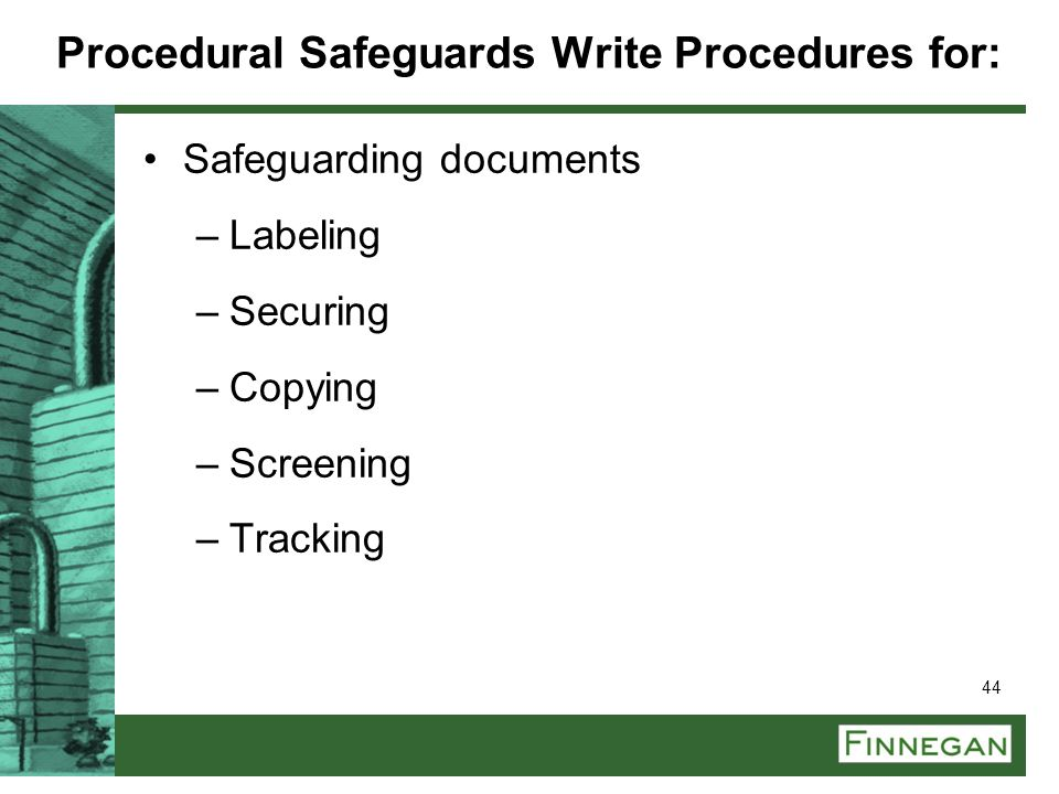 44 Procedural Safeguards Write Procedures for: Safeguarding documents –Labeling –Securing –Copying –Screening –Tracking