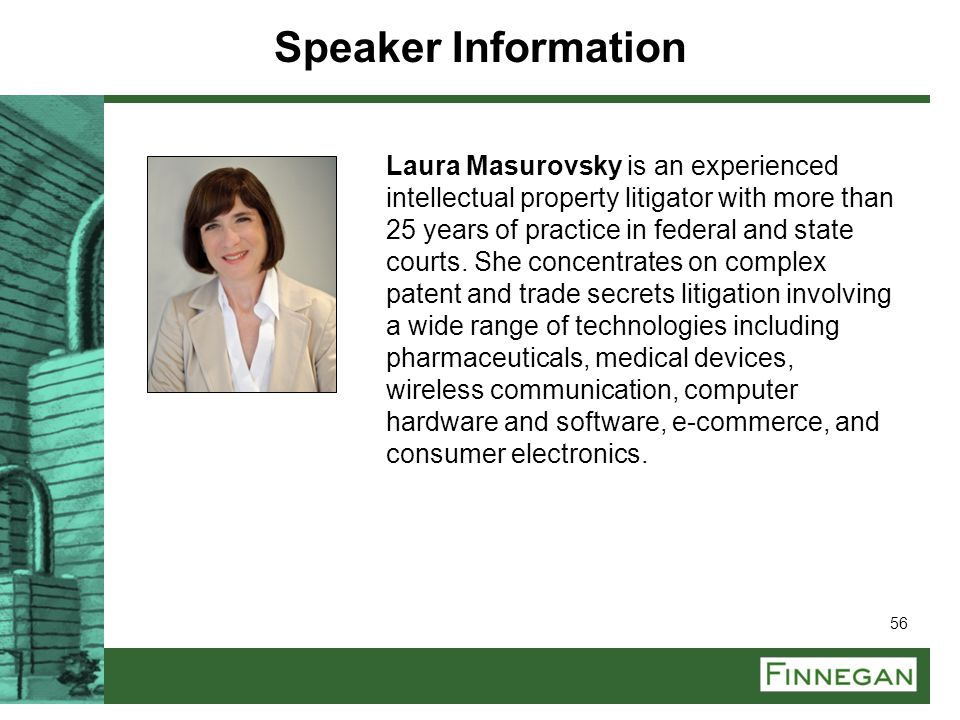 56 Laura Masurovsky is an experienced intellectual property litigator with more than 25 years of practice in federal and state courts. She concentrate