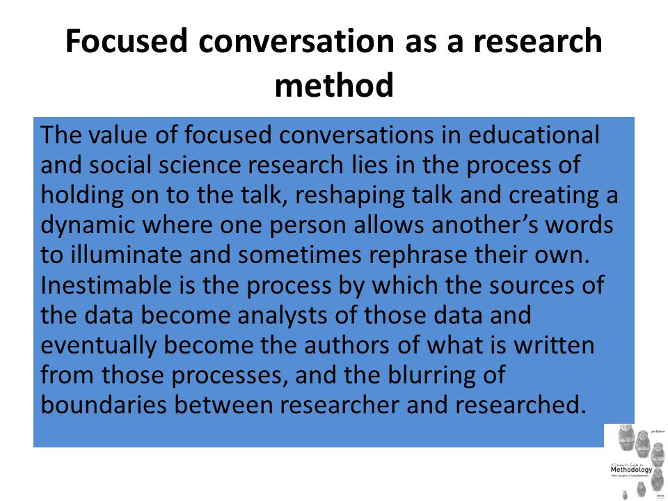 Focused conversation as a research method The value of focused conversations in educational and social science research lies in the process of holding