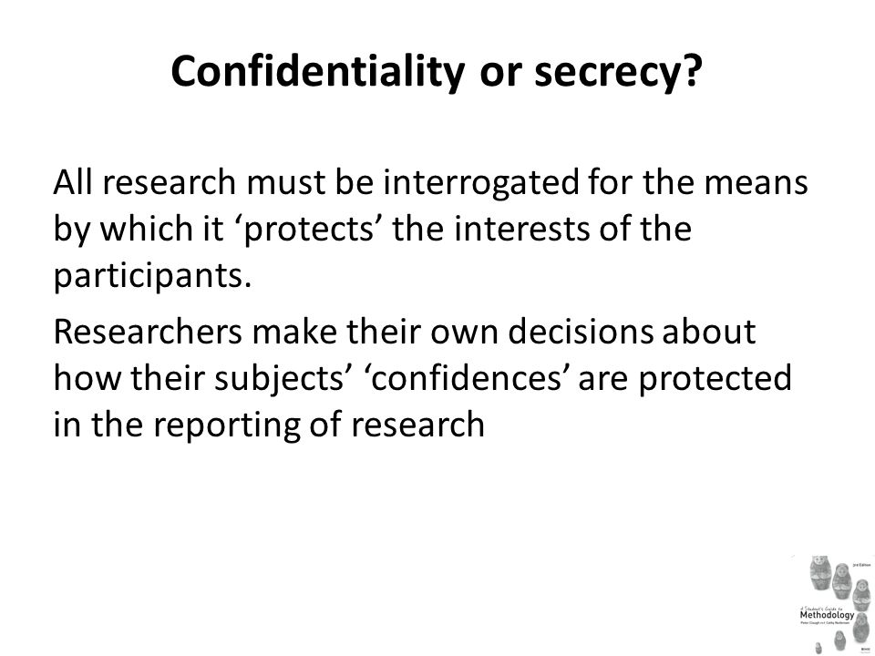 Confidentiality or secrecy? All research must be interrogated for the means by which it 'protects' the interests of the participants. Researchers make