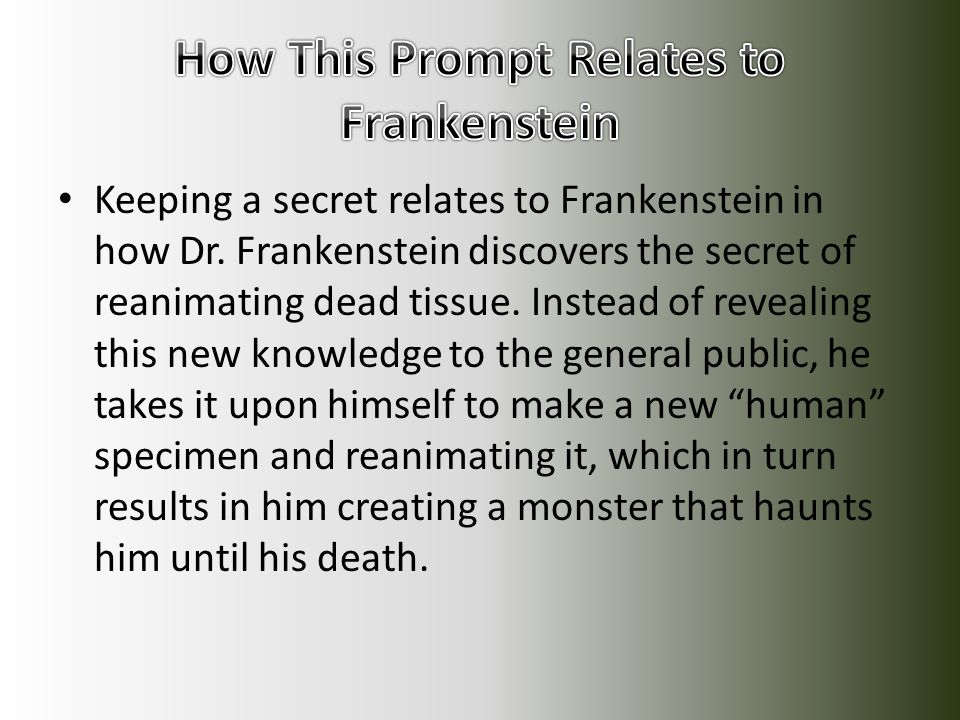 Keeping a secret relates to Frankenstein in how Dr. Frankenstein discovers the secret of reanimating dead tissue. Instead of revealing this new knowle