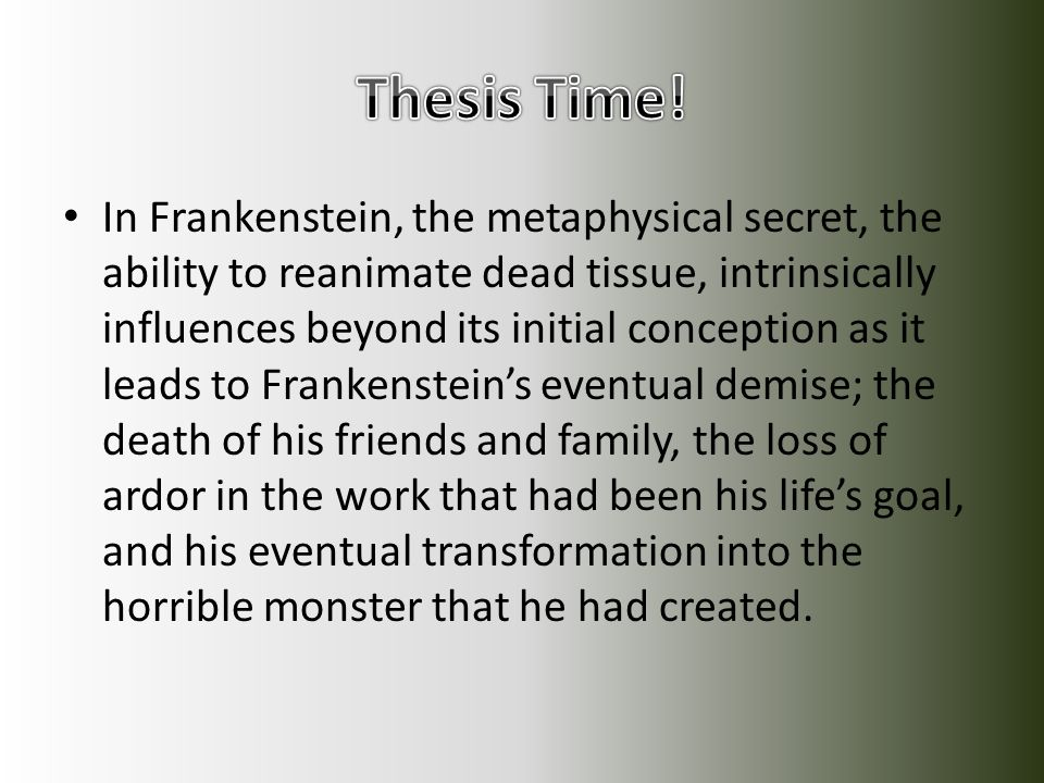 In Frankenstein, the metaphysical secret, the ability to reanimate dead tissue, intrinsically influences beyond its initial conception as it leads to