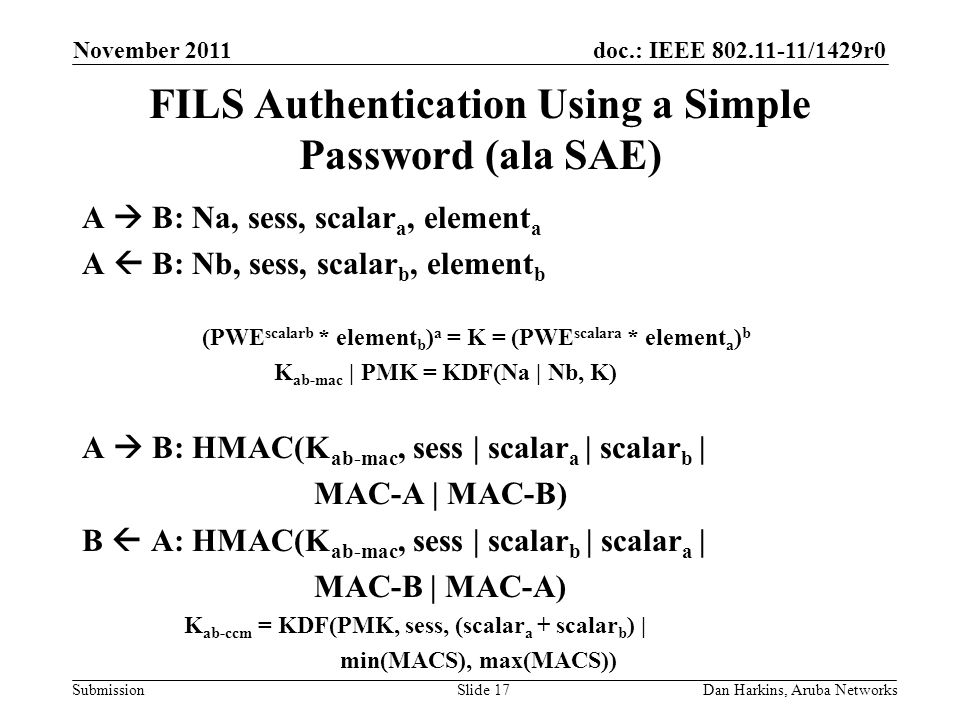 doc.: IEEE 802.11-11/1429r0 Submission FILS Authentication Using a Simple Password (ala SAE) A  B: Na, sess, scalar a, element a A  B: Nb, sess, scalar b, element b (PWE scalarb * element b ) a = K = (PWE scalara * element a ) b K ab-mac | PMK = KDF(Na | Nb, K) A  B: HMAC(K ab-mac, sess | scalar a | scalar b | MAC-A | MAC-B) B  A: HMAC(K ab-mac, sess | scalar b | scalar a | MAC-B | MAC-A) K ab-ccm = KDF(PMK, sess, (scalar a + scalar b ) | min(MACS), max(MACS)) November 2011 Dan Harkins, Aruba NetworksSlide 17