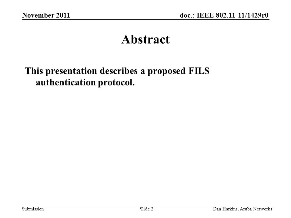 doc.: IEEE 802.11-11/1429r0 Submission November 2011 Dan Harkins, Aruba NetworksSlide 2 Abstract This presentation describes a proposed FILS authentication protocol.