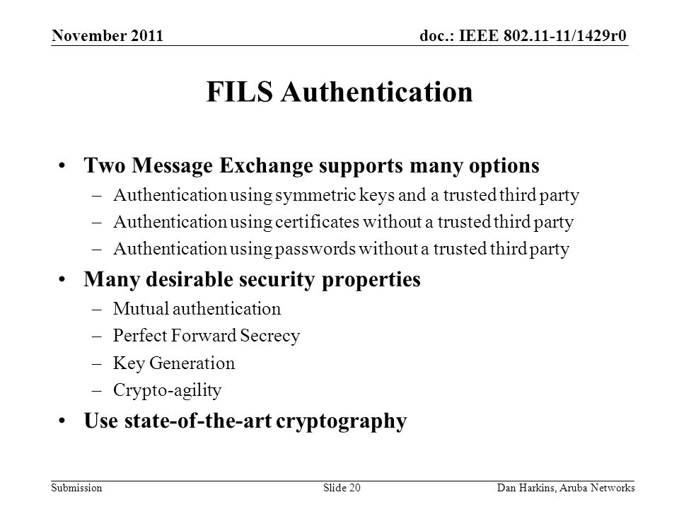 doc.: IEEE 802.11-11/1429r0 Submission FILS Authentication Two Message Exchange supports many options –Authentication using symmetric keys and a trusted third party –Authentication using certificates without a trusted third party –Authentication using passwords without a trusted third party Many desirable security properties –Mutual authentication –Perfect Forward Secrecy –Key Generation –Crypto-agility Use state-of-the-art cryptography November 2011 Dan Harkins, Aruba NetworksSlide 20