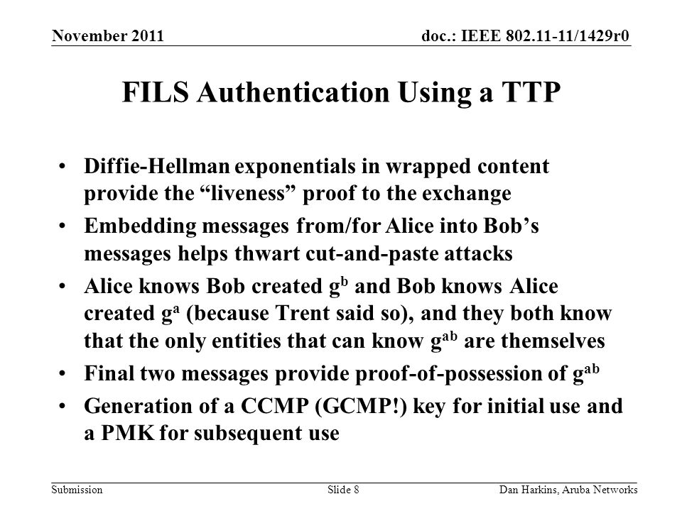 doc.: IEEE 802.11-11/1429r0 Submission FILS Authentication Using a TTP Diffie-Hellman exponentials in wrapped content provide the liveness proof to the exchange Embedding messages from/for Alice into Bob's messages helps thwart cut-and-paste attacks Alice knows Bob created g b and Bob knows Alice created g a (because Trent said so), and they both know that the only entities that can know g ab are themselves Final two messages provide proof-of-possession of g ab Generation of a CCMP (GCMP!) key for initial use and a PMK for subsequent use November 2011 Dan Harkins, Aruba NetworksSlide 8