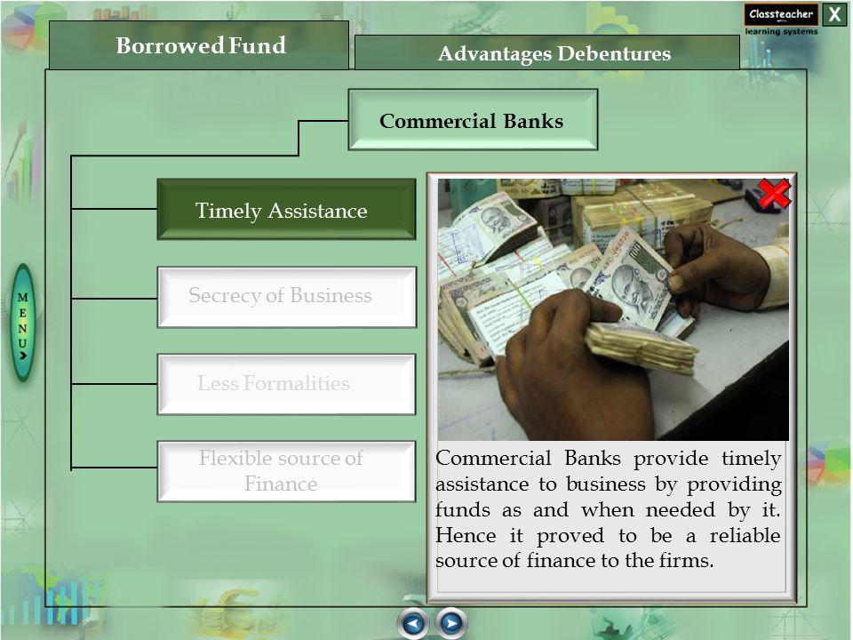 Commercial Banks provide timely assistance to business by providing funds as and when needed by it. Hence it proved to be a reliable source of finance