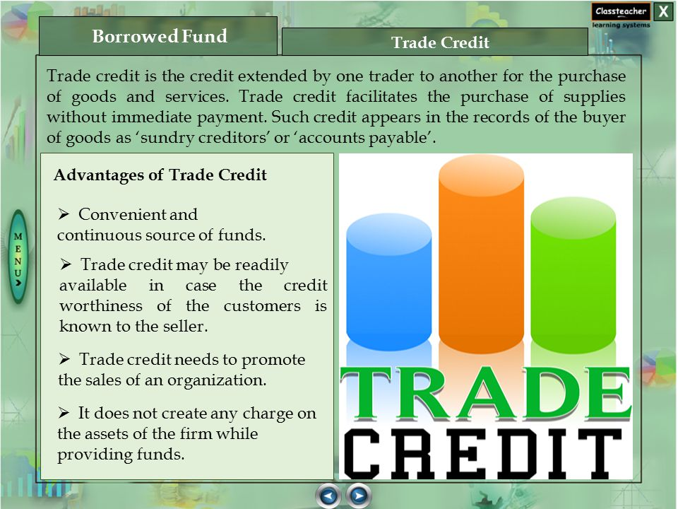 Trade credit is the credit extended by one trader to another for the purchase of goods and services. Trade credit facilitates the purchase of supplies