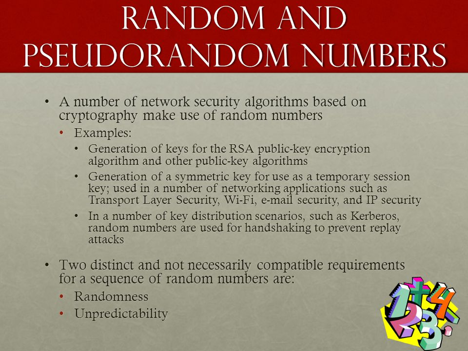 Random and pseudorandom Numbers A number of network security algorithms based on cryptography make use of random numbersA number of network security algorithms based on cryptography make use of random numbers Examples:Examples: Generation of keys for the RSA public-key encryption algorithm and other public-key algorithmsGeneration of keys for the RSA public-key encryption algorithm and other public-key algorithms Generation of a symmetric key for use as a temporary session key; used in a number of networking applications such as Transport Layer Security, Wi-Fi, e-mail security, and IP securityGeneration of a symmetric key for use as a temporary session key; used in a number of networking applications such as Transport Layer Security, Wi-Fi, e-mail security, and IP security In a number of key distribution scenarios, such as Kerberos, random numbers are used for handshaking to prevent replay attacksIn a number of key distribution scenarios, such as Kerberos, random numbers are used for handshaking to prevent replay attacks Two distinct and not necessarily compatible requirements for a sequence of random numbers are:Two distinct and not necessarily compatible requirements for a sequence of random numbers are: RandomnessRandomness UnpredictabilityUnpredictability
