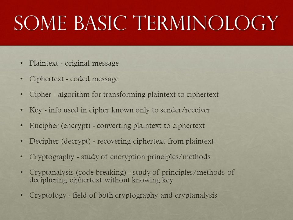 Some Basic Terminology Plaintext - original messagePlaintext - original message Ciphertext - coded messageCiphertext - coded message Cipher - algorithm for transforming plaintext to ciphertextCipher - algorithm for transforming plaintext to ciphertext Key - info used in cipher known only to sender/receiverKey - info used in cipher known only to sender/receiver Encipher (encrypt) - converting plaintext to ciphertextEncipher (encrypt) - converting plaintext to ciphertext Decipher (decrypt) - recovering ciphertext from plaintextDecipher (decrypt) - recovering ciphertext from plaintext Cryptography - study of encryption principles/methodsCryptography - study of encryption principles/methods Cryptanalysis (code breaking) - study of principles/methods of deciphering ciphertext without knowing keyCryptanalysis (code breaking) - study of principles/methods of deciphering ciphertext without knowing key Cryptology - field of both cryptography and cryptanalysisCryptology - field of both cryptography and cryptanalysis
