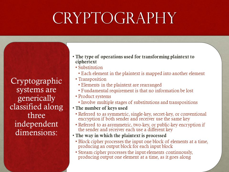 Cryptography The type of operations used for transforming plaintext to ciphertext Substitution Each element in the plaintext is mapped into another element Transposition Elements in the plaintext are rearranged Fundamental requirement is that no information be lost Product systems Involve multiple stages of substitutions and transpositions The number of keys used Referred to as symmetric, single-key, secret-key, or conventional encryption if both sender and receiver use the same key Referred to as asymmetric, two-key, or public-key encryption if the sender and receiver each use a different key The way in which the plaintext is processed Block cipher processes the input one block of elements at a time, producing an output block for each input block Stream cipher processes the input elements continuously, producing output one element at a time, as it goes along Cryptographic systems are generically classified along three independent dimensions: