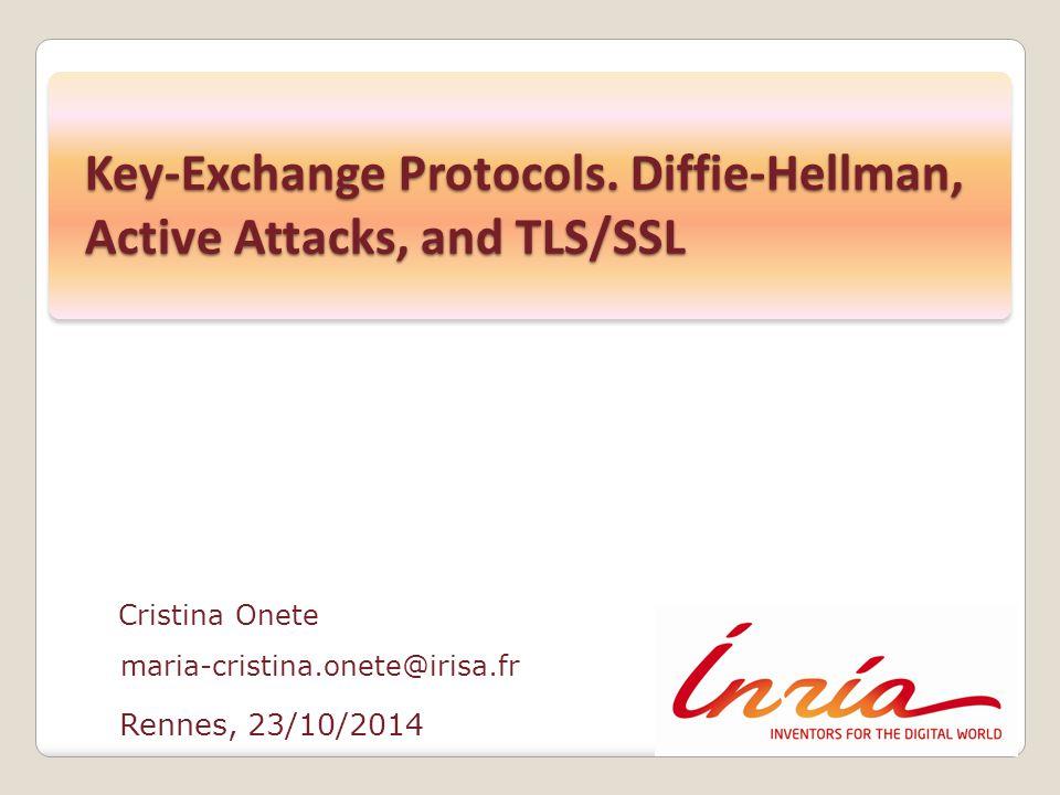 Rennes, 23/10/2014 Cristina Onete maria-cristina.onete@irisa.fr Key-Exchange Protocols. Diffie-Hellman, Active Attacks, and TLS/SSL