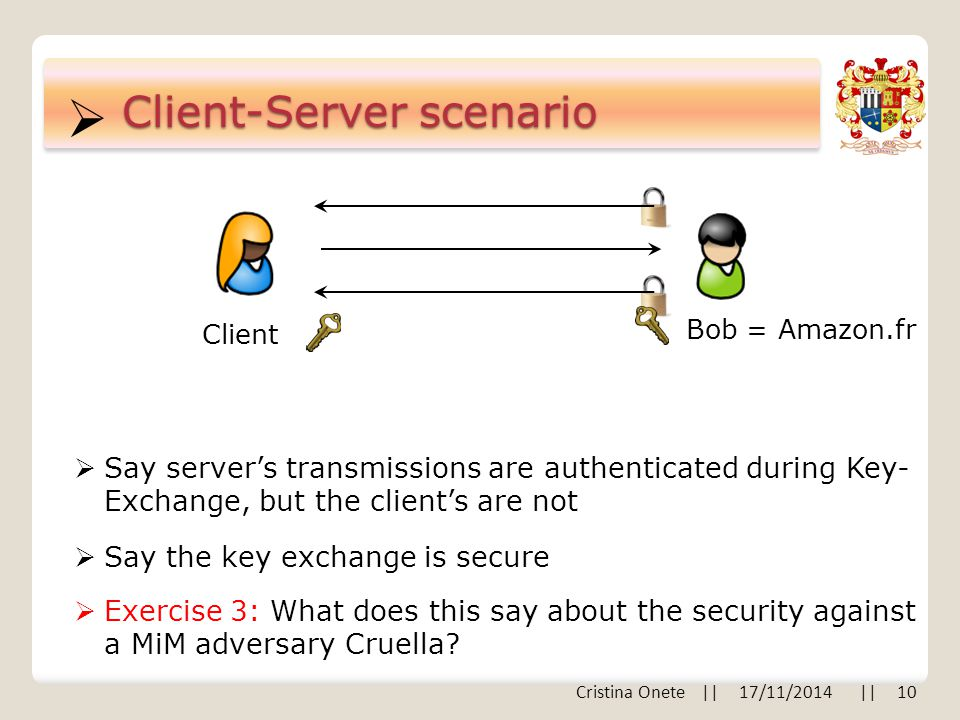  Client-Server scenario Bob = Amazon.fr Client  Say server's transmissions are authenticated during Key- Exchange, but the client's are not  Say the key exchange is secure  Exercise 3: What does this say about the security against a MiM adversary Cruella.