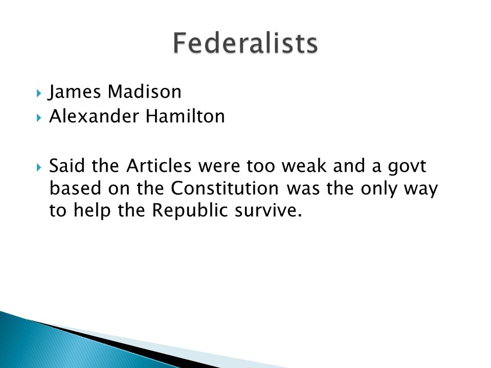  James Madison  Alexander Hamilton  Said the Articles were too weak and a govt based on the Constitution was the only way to help the Republic surv
