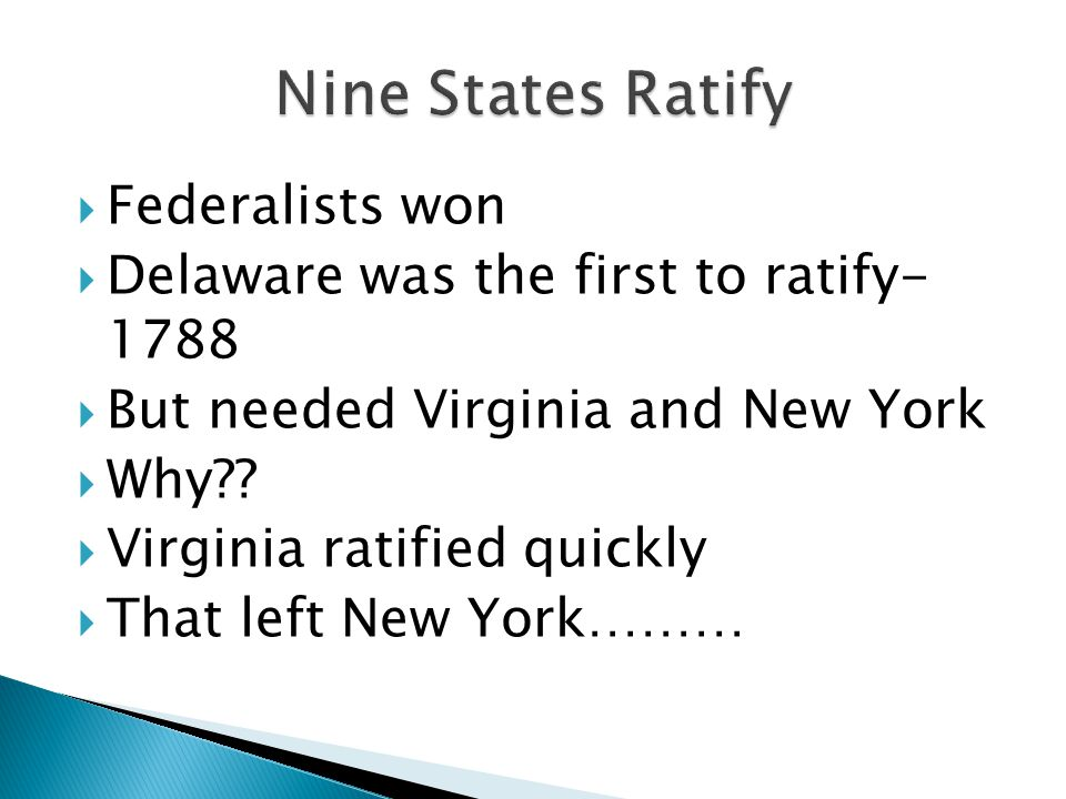  Federalists won  Delaware was the first to ratify- 1788  But needed Virginia and New York  Why?.